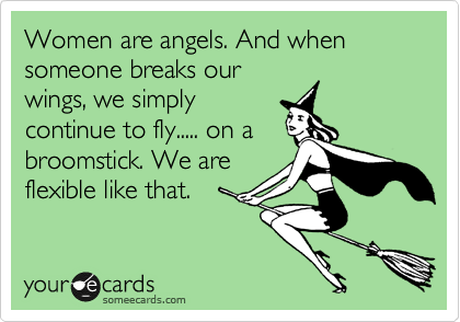 Women are angels. And when someone breaks our wings, we simply continue to fly..... on a broomstick. We are flexible like that.