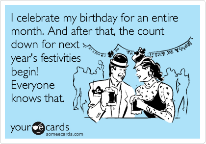 I celebrate my birthday for an entire month. And after that, the count down for next year's festivities  begin!  Everyone knows that.