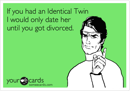 If you had an Identical Twin I would only date her until you got divorced.