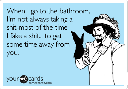 When I go to the bathroom, I'm not always taking a shit-most of the time I fake a shit... to get some time away from you.
