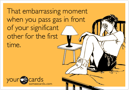 That embarrassing moment when you pass gas in front of your significant other for the first time.