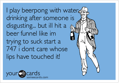 I play beerpong with water, drinking after someone is disgusting... but ill hit a beer funnel like im trying to suck start a 747 i dont care whose lips have touched it!