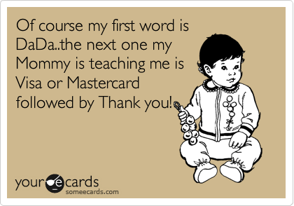Of course my first word is DaDa..the next one my Mommy is teaching me is Visa or Mastercard followed by Thank you!