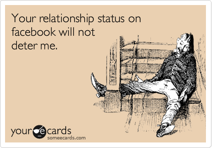 Your relationship status on facebook will not deter me.
