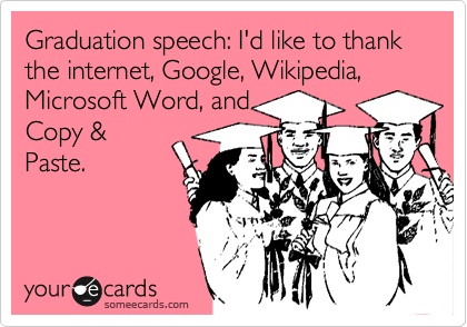 Graduation speech: I'd like to thank the internet, Google, Wikipedia, Microsoft Word, and Copy & Paste.