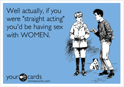 """Well actually, if you were """"straight acting"""" you'd be having sex with WOMEN."""