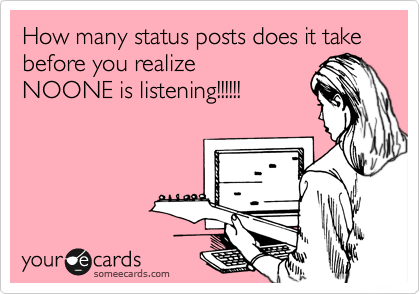 How many status posts does it take before you realize NOONE is listening!!!!!!