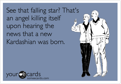 See that falling star? That's an angel killing itself upon hearing the news that a new Kardashian was born.