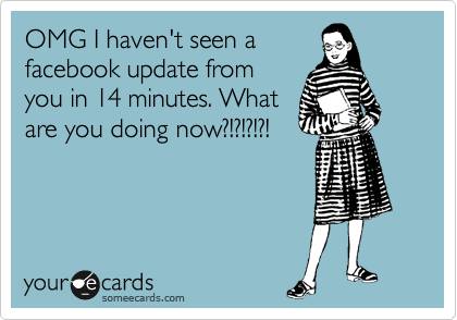 OMG I haven't seen a facebook update from you in 14 minutes. What are you doing now?!?!?!?!