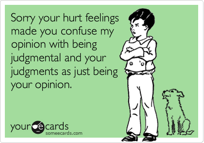 Sorry your hurt feelings made you confuse my opinion with being judgmental and your judgments as just being your opinion.