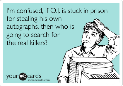 I'm confused, if O.J. is stuck in prison for stealing his own  autographs, then who is  going to search for the real killers?