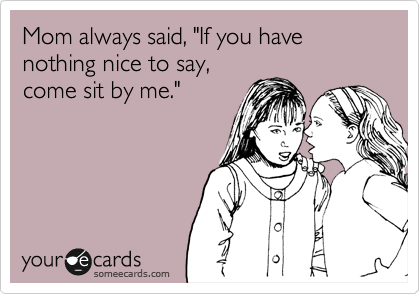 "Mom always said, ""If you have nothing nice to say, come sit by me."""