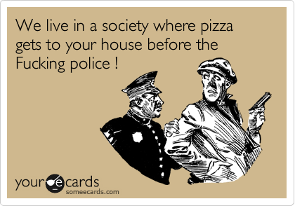 We live in a society where pizza gets to your house before the Fucking police !