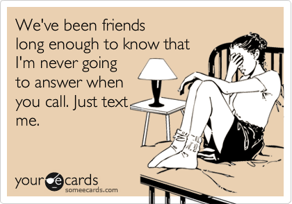 We've been friends long enough to know that I'm never going to answer when you call. Just text me.
