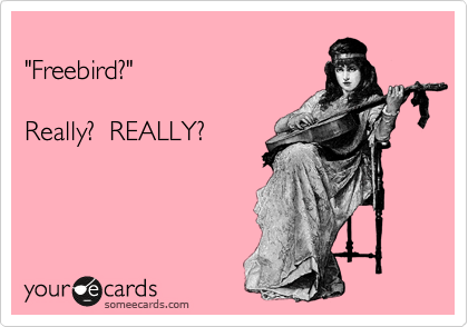 """""""Freebird?""""  Really?  REALLY?"""