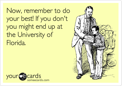 Now, remember to do your best! If you don't you might end up at the University of Florida.