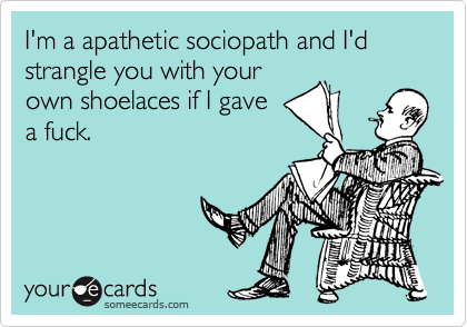 I'm a apathetic sociopath and I'd strangle you with your own shoelaces if I gave a fuck.