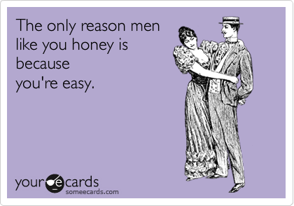 The only reason men like you honey is because you're easy.