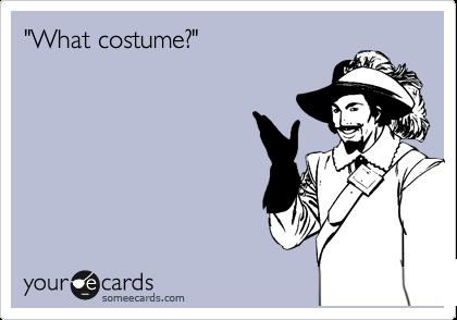 """What costume?"""