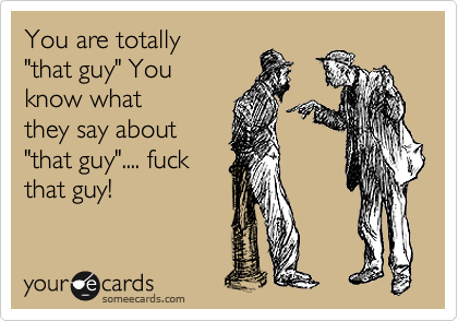 """You are totally """"that guy"""" You know what they say about """"that guy"""".... fuck that guy!"""