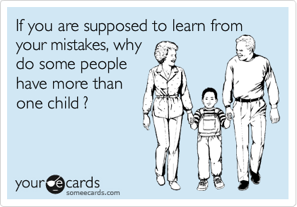 If you are supposed to learn from your mistakes, why       do some people have more than one child ?