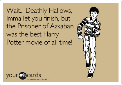 Wait... Deathly Hallows, Imma let you finish, but the Prisoner of Azkaban was the best Harry Potter movie of all time!