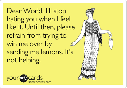 Dear World, I'll stop hating you when I feel like it. Until then, please refrain from trying to win me over by sending me lemons. It's not helping.