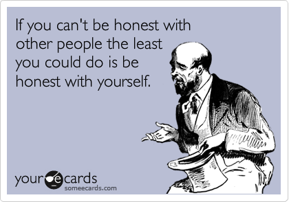 If you can't be honest with  other people the least you could do is be honest with yourself.