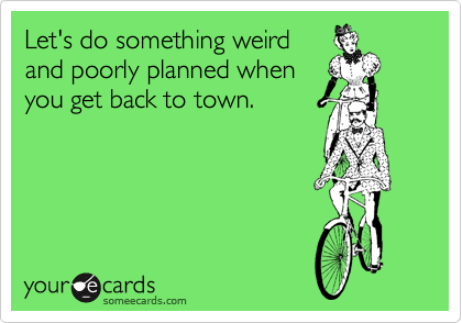 Let's do something weird and poorly planned when you get back to town.