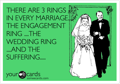 THERE ARE 3 RINGS IN EVERY MARRIAGE.... THE ENGAGEMENT RING ....THE WEDDING RING ....AND THE SUFFERING.....