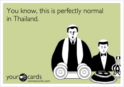 You know, this is perfectly normal in Thailand.