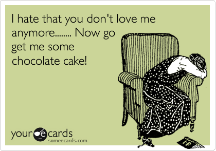 I hate that you don't love me anymore........ Now go get me some chocolate cake!