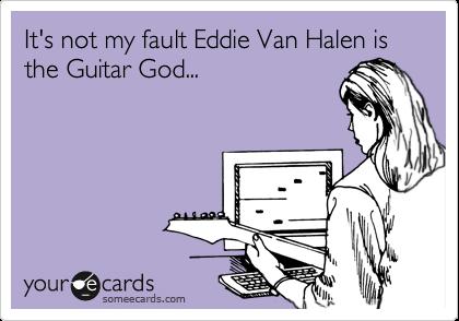 It's not my fault Eddie Van Halen is the Guitar God...