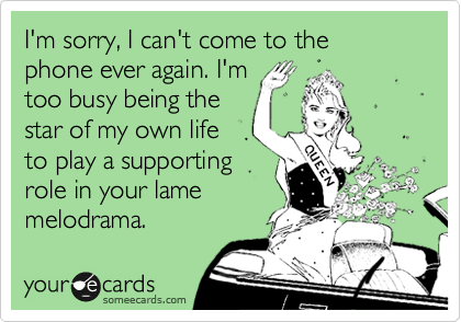 I'm sorry, I can't come to the phone ever again. I'm too busy being the star of my own life to play a supporting role in your lame melodrama.