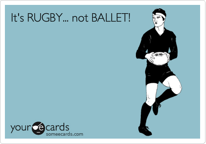 It's RUGBY... not BALLET!