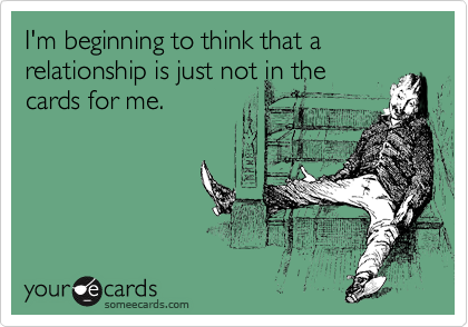 I'm beginning to think that a relationship is just not in the cards for me.