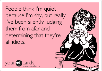 People think I'm quiet because I'm shy, but really I've been silently judging them from afar and determining that they're all idiots.