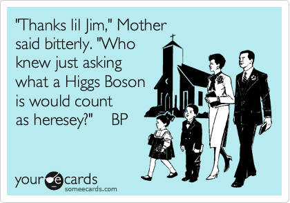 """""""Thanks lil Jim,"""" Mother said bitterly. """"Who knew just asking what a Higgs Boson is would count as heresey?""""    BP"""