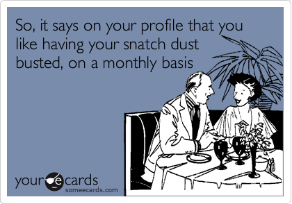 So, it says on your profile that you like having your snatch dust  busted, on a monthly basis