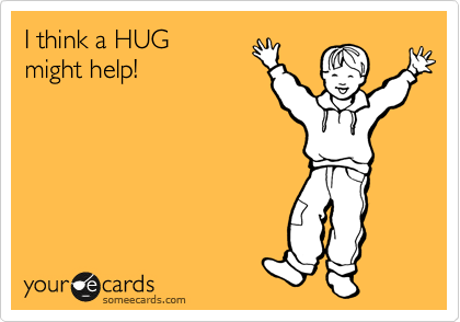 I think a HUG might help!