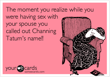 The moment you realize while you were having sex with your spouse you called out Channing Tatum's name!!