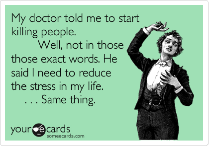My doctor told me to start killing people.          Well, not in those those exact words. He said I need to reduce the stress in my life.      . . . Same thing.