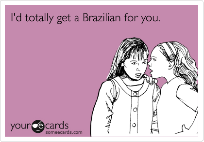 I'd totally get a Brazilian for you.