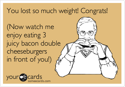 You lost so much weight! Congrats!  %28Now watch me enjoy eating 3 juicy bacon double cheeseburgers in front of you!%29