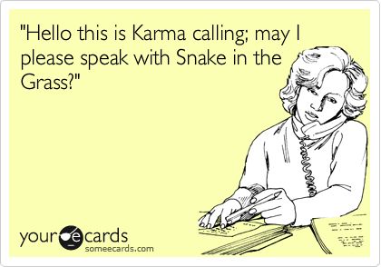 """Hello this is Karma calling; may I please speak with Snake in the Grass?"""