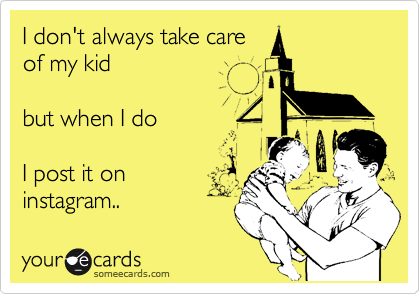 I don't always take care of my kid  but when I do   I post it on instagram..