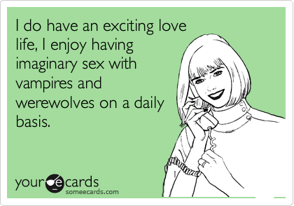 I do have an exciting love life, I enjoy having imaginary sex with vampires and werewolves on a daily basis.
