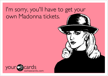 I'm sorry, you'll have to get your own Madonna tickets.