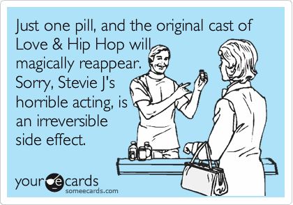 Just one pill, and the original cast of Love & Hip Hop will  magically reappear. Sorry, Stevie J's horrible acting, is an irreversible side effect.