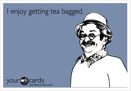 I enjoy getting tea bagged.